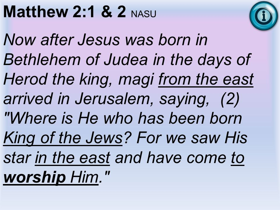 Matthew 2:1 & 2 NASU Now after Jesus was born in Bethlehem of Judea in the days of Herod the king, magi from the east arrived in Jerusalem, saying, (2