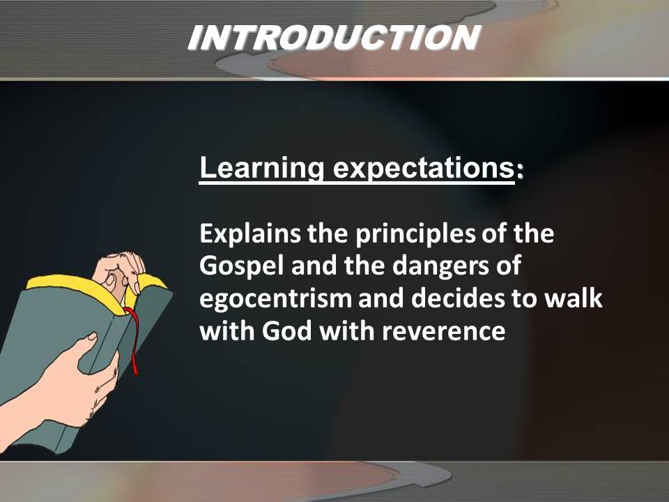 INTRODUCTION : Learning expectations : Explains the principles of the Gospel and the dangers of egocentrism and decides to walk with God with reverence