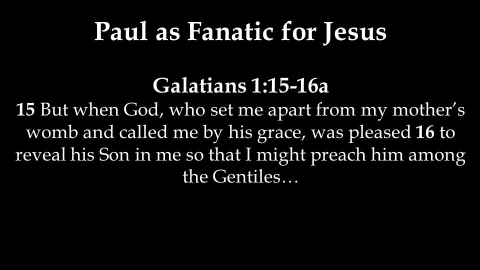 Paul as Fanatic for Jesus Galatians 1:15-16a 15 But when God, who set me apart from my mother's womb and called me by his grace, was pleased 16 to rev