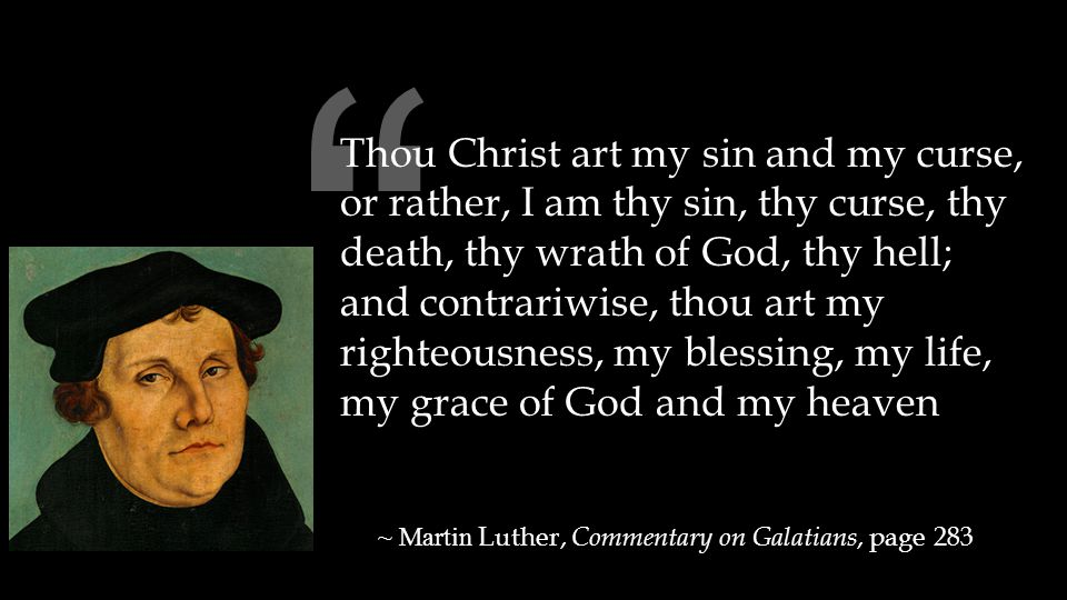 """"""" Thou Christ art my sin and my curse, or rather, I am thy sin, thy curse, thy death, thy wrath of God, thy hell; and contrariwise, thou art my righte"""