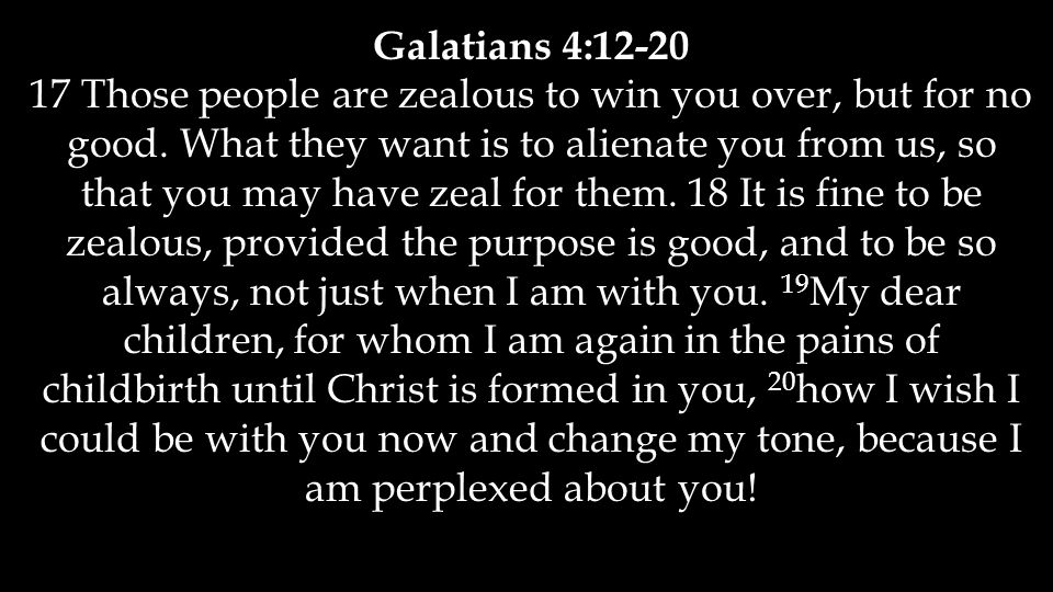 Galatians 4:12-20 17 Those people are zealous to win you over, but for no good. What they want is to alienate you from us, so that you may have zeal f