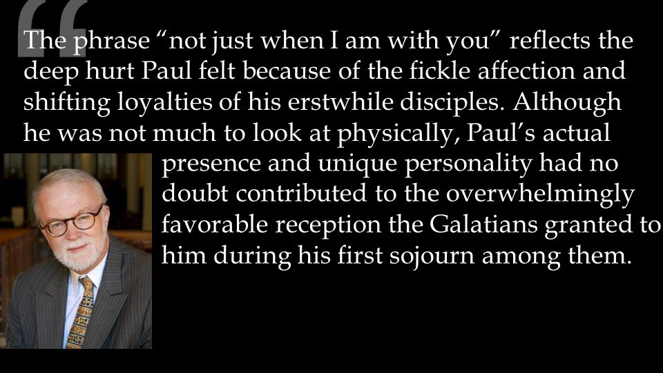 The phrase not just when I am with you reflects the deep hurt Paul felt because of the fickle affection and shifting loyalties of his erstwhile disciples.