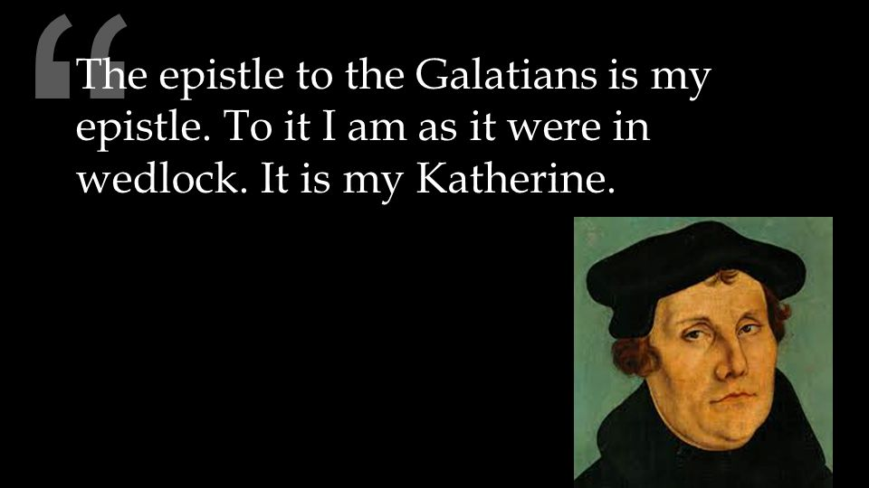 The epistle to the Galatians is my epistle. To it I am as it were in wedlock. It is my Katherine.