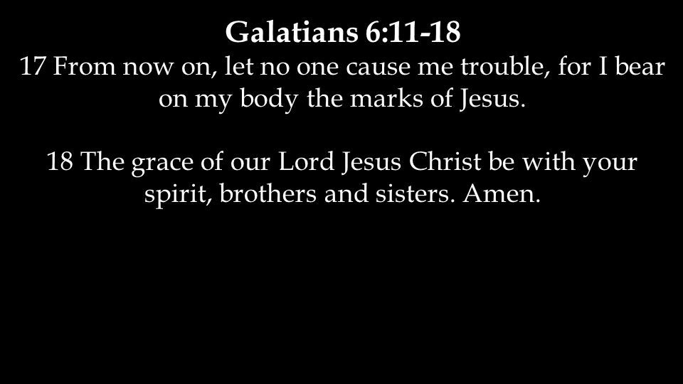 Galatians 6:11-18 17 From now on, let no one cause me trouble, for I bear on my body the marks of Jesus. 18 The grace of our Lord Jesus Christ be with