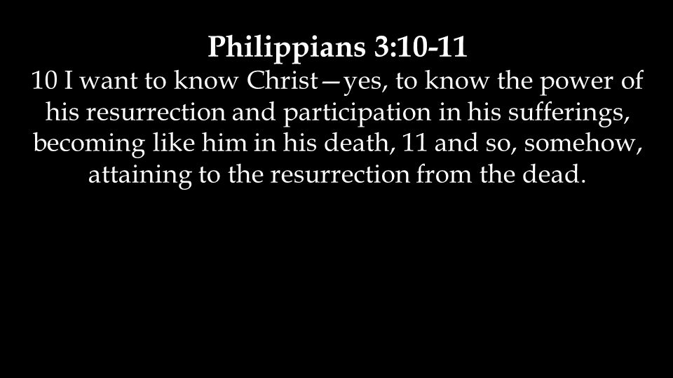 Philippians 3:10-11 10 I want to know Christ—yes, to know the power of his resurrection and participation in his sufferings, becoming like him in his