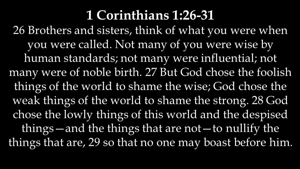 1 Corinthians 1:26-31 26 Brothers and sisters, think of what you were when you were called. Not many of you were wise by human standards; not many wer
