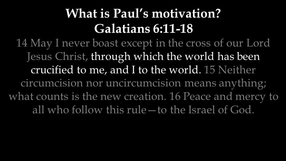 What is Paul's motivation? Galatians 6:11-18 14 May I never boast except in the cross of our Lord Jesus Christ, through which the world has been cruci