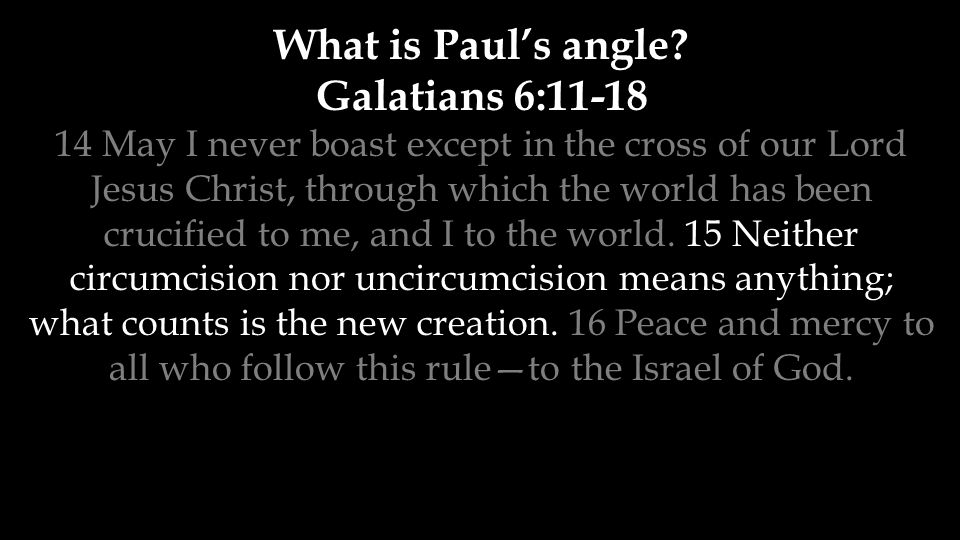 What is Paul's angle? Galatians 6:11-18 14 May I never boast except in the cross of our Lord Jesus Christ, through which the world has been crucified