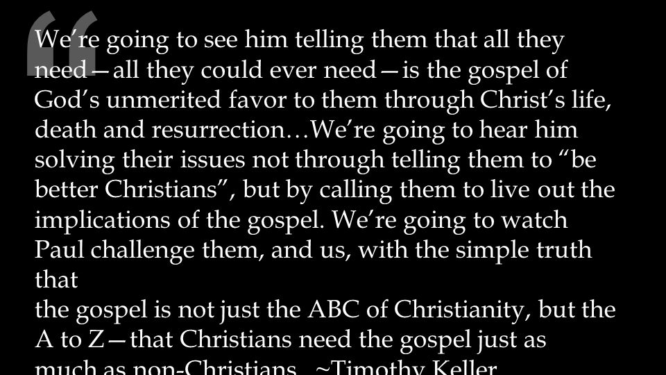 We're going to see him telling them that all they need—all they could ever need—is the gospel of God's unmerited favor to them through Christ's life, death and resurrection…We're going to hear him solving their issues not through telling them to be better Christians , but by calling them to live out the implications of the gospel.