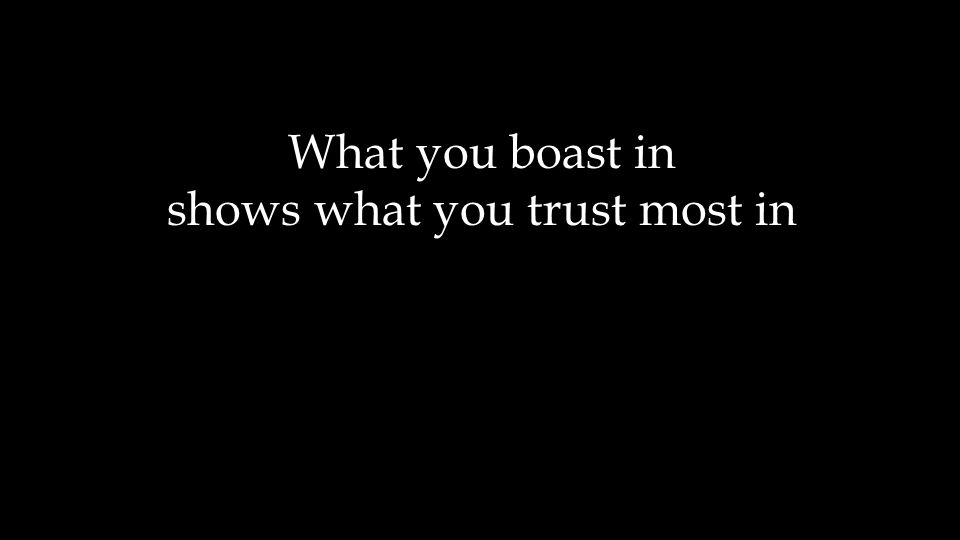 What you boast in shows what you trust most in