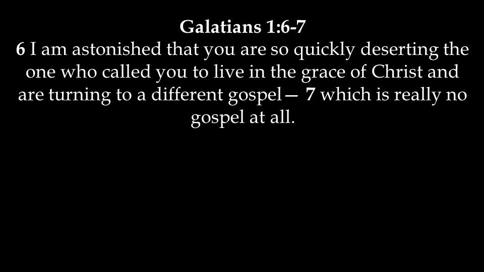 Galatians 1:6-7 6 I am astonished that you are so quickly deserting the one who called you to live in the grace of Christ and are turning to a different gospel— 7 which is really no gospel at all.