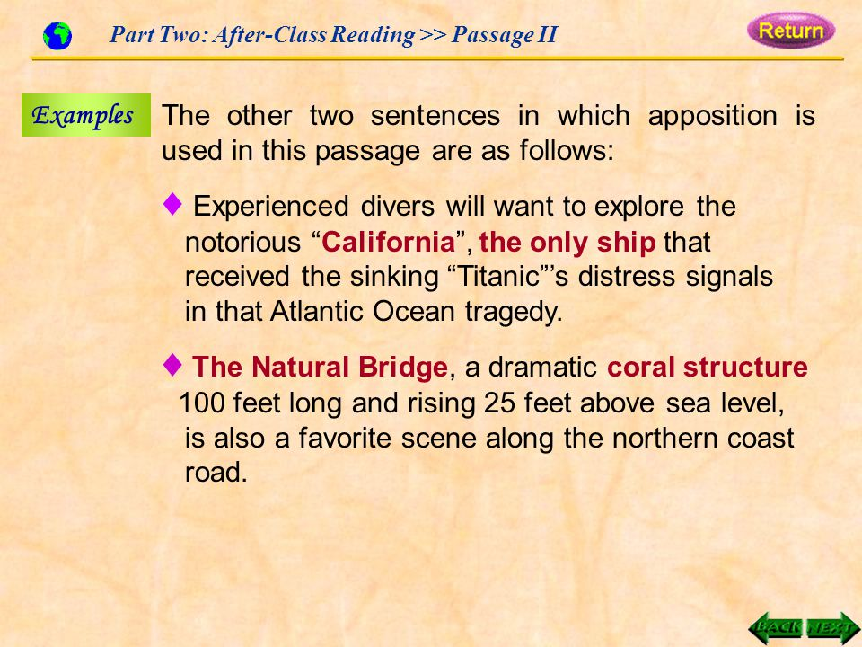 Part Two: After-Class Reading >> Passage II Examples The other two sentences in which apposition is used in this passage are as follows: ♦ Experienced divers will want to explore the notorious California , the only ship that received the sinking Titanic 's distress signals in that Atlantic Ocean tragedy.