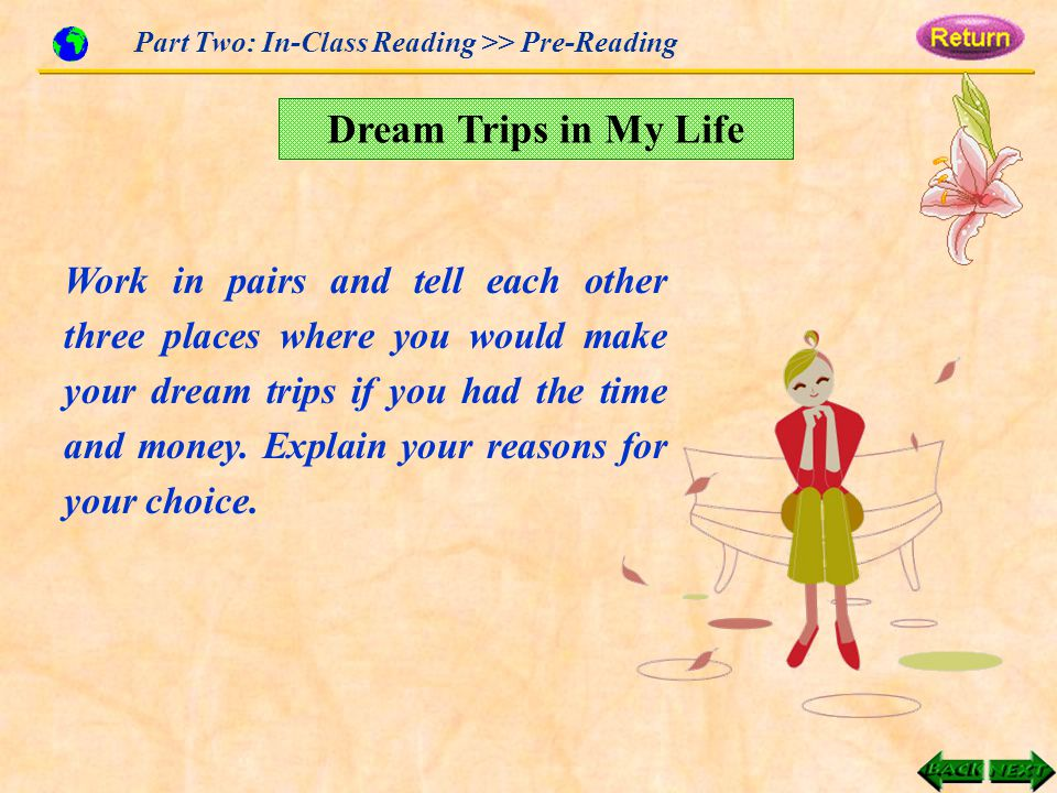 Work in pairs and tell each other three places where you would make your dream trips if you had the time and money.