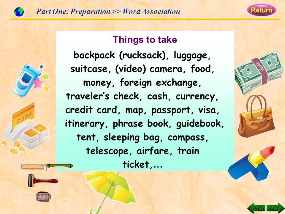 Part One: Preparation >> Word Association Things to take backpack (rucksack), luggage, suitcase, (video) camera, food, money, foreign exchange, traveler's check, cash, currency, credit card, map, passport, visa, itinerary, phrase book, guidebook, tent, sleeping bag, compass, telescope, airfare, train ticket, …