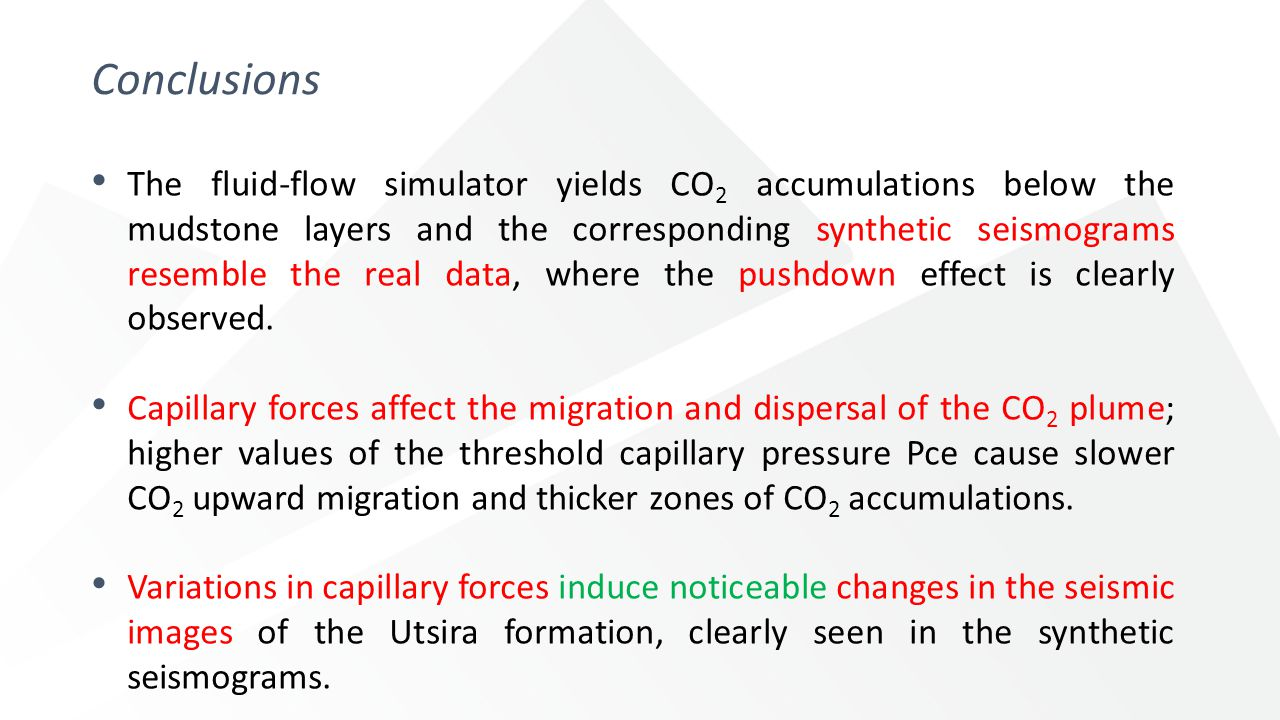 Conclusions The fluid-flow simulator yields CO 2 accumulations below the mudstone layers and the corresponding synthetic seismograms resemble the real data, where the pushdown effect is clearly observed.