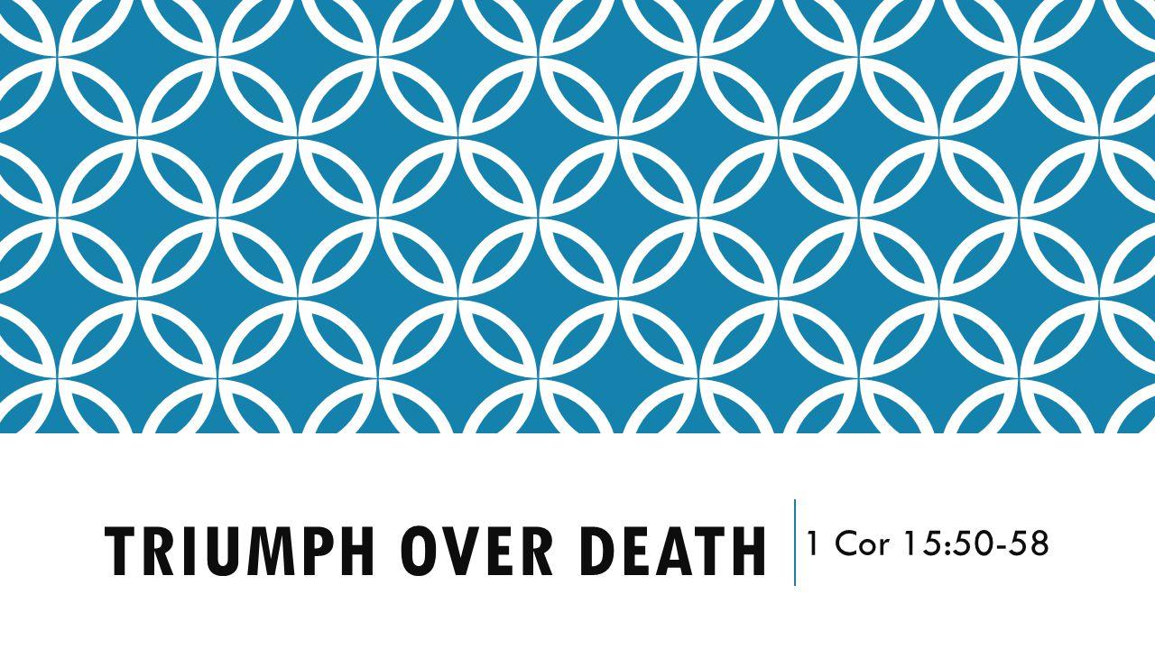 TRIUMPH OVER DEATH 1 Cor 15:50-58