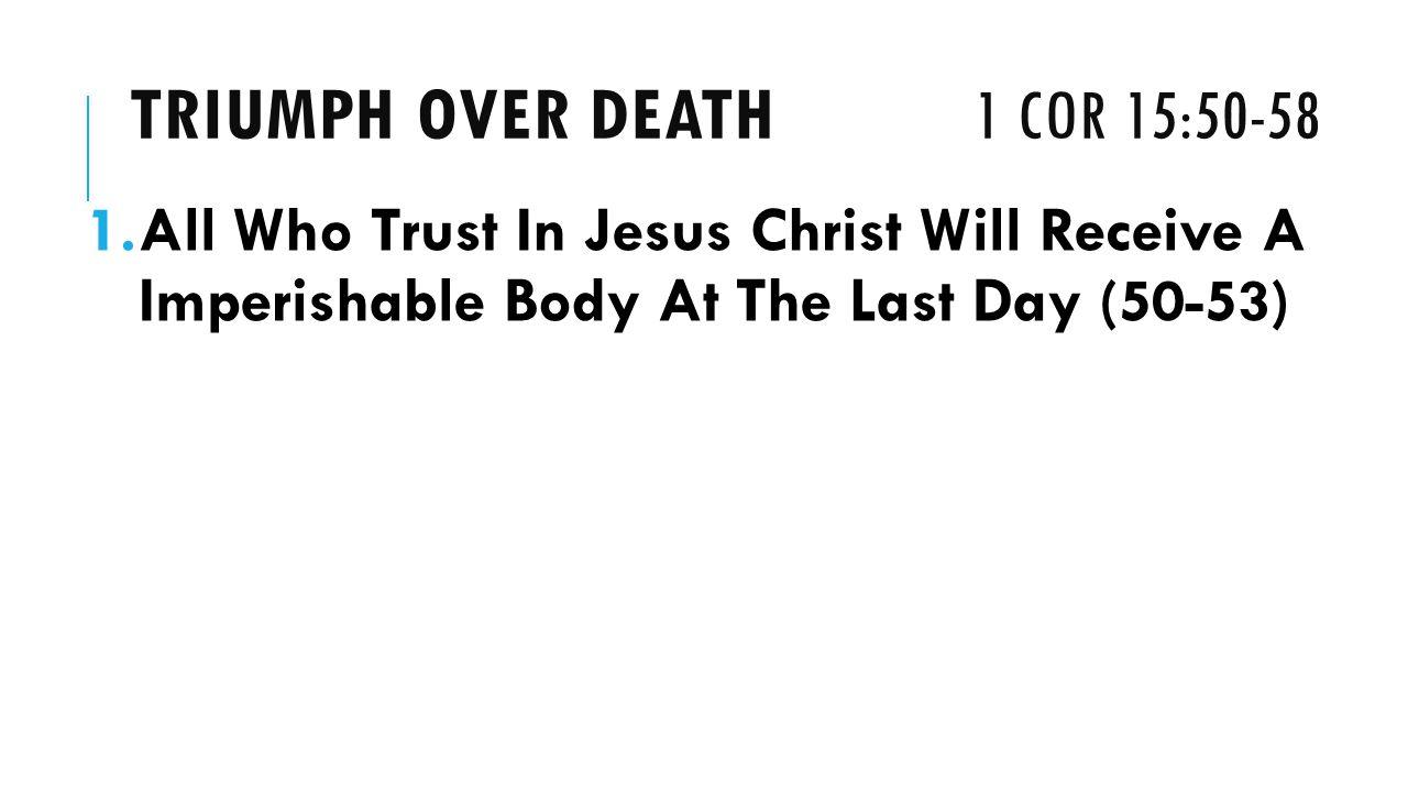 TRIUMPH OVER DEATH 1 COR 15:50-58 1.All Who Trust In Jesus Christ Will Receive A Imperishable Body At The Last Day (50-53)