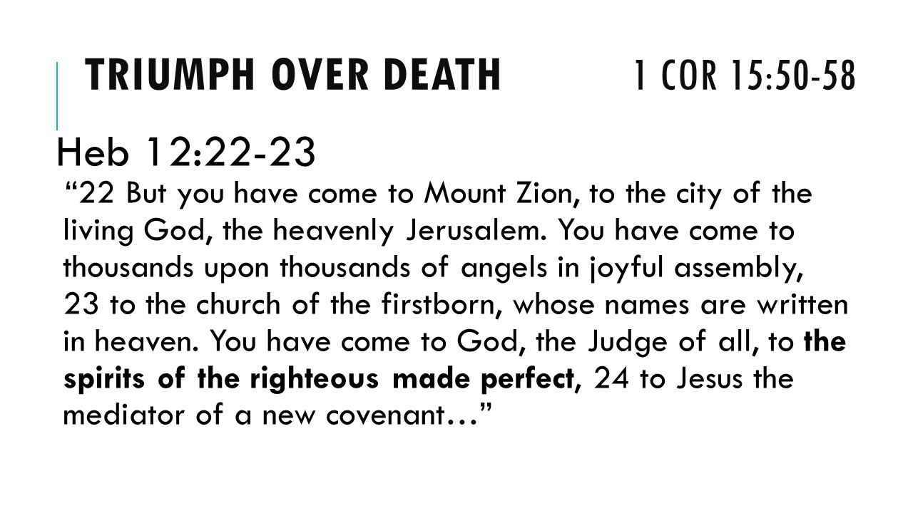 TRIUMPH OVER DEATH 1 COR 15:50-58 Heb 12:22-23 22 But you have come to Mount Zion, to the city of the living God, the heavenly Jerusalem.