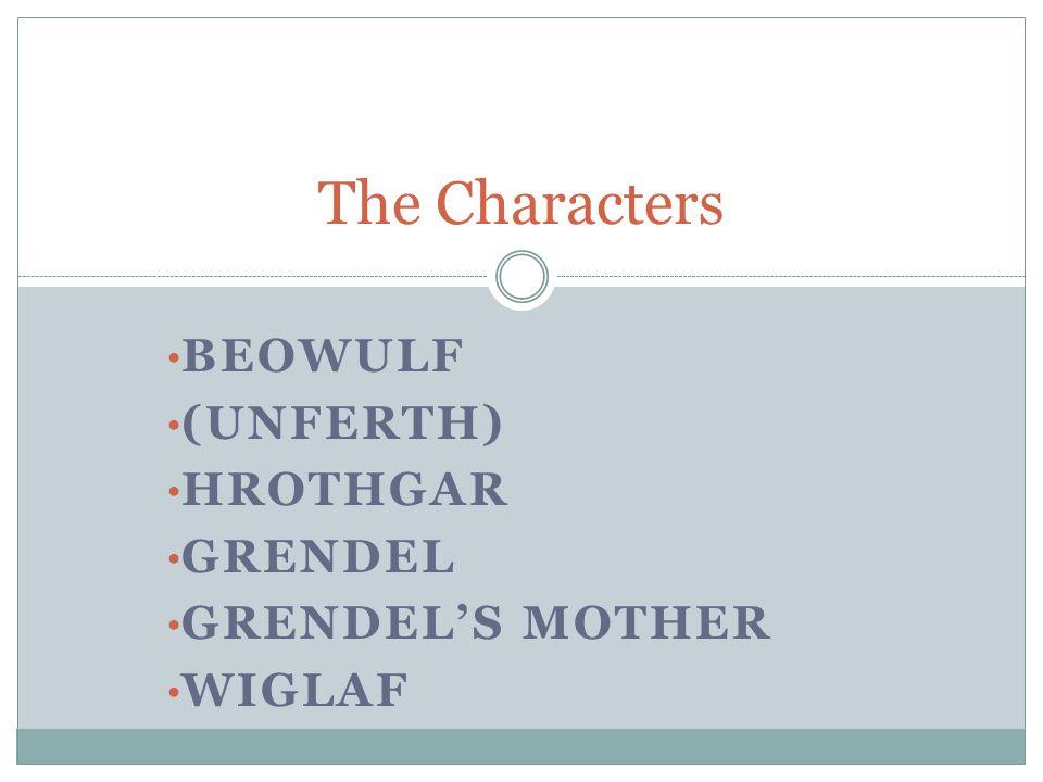 BEOWULF (UNFERTH) HROTHGAR GRENDEL GRENDEL'S MOTHER WIGLAF The Characters