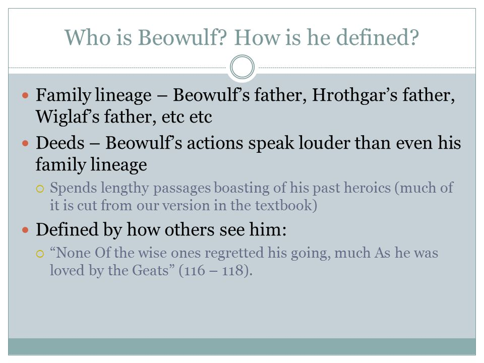 Who is Beowulf? How is he defined? Family lineage – Beowulf's father, Hrothgar's father, Wiglaf's father, etc etc Deeds – Beowulf's actions speak loud