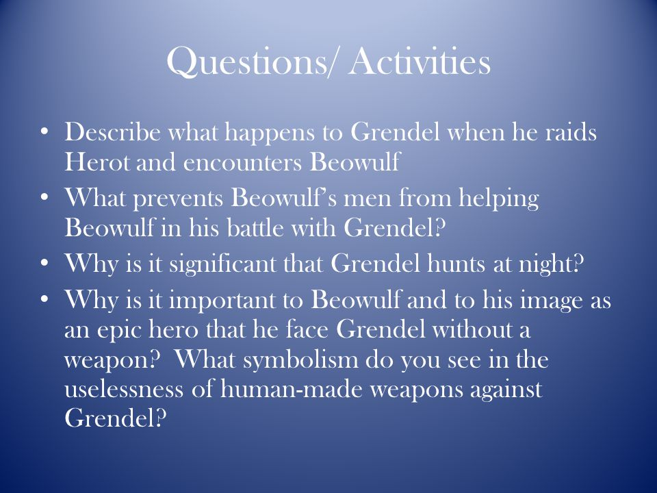 Questions/ Activities Describe what happens to Grendel when he raids Herot and encounters Beowulf What prevents Beowulf's men from helping Beowulf in