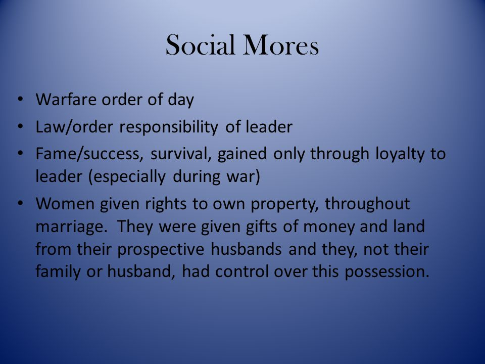 Social Mores Warfare order of day Law/order responsibility of leader Fame/success, survival, gained only through loyalty to leader (especially during
