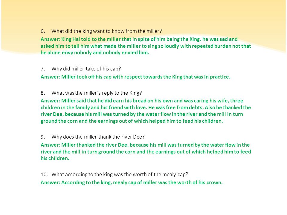 6.What did the king want to know from the miller? Answer: King Hal told to the miller that in spite of him being the King, he was sad and asked him to