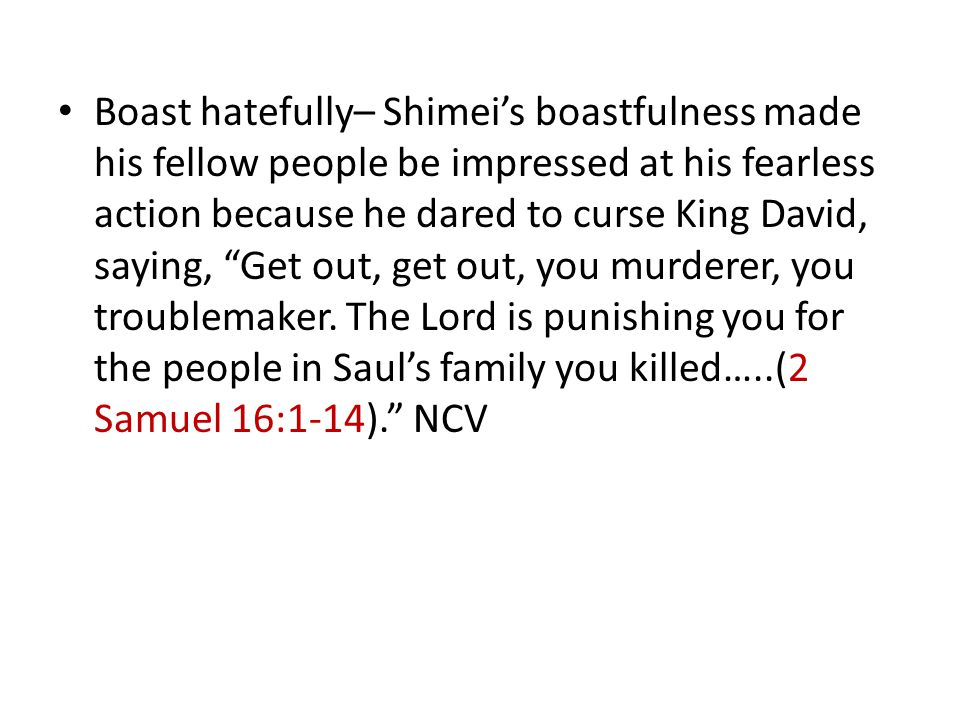 """Boast hatefully– Shimei's boastfulness made his fellow people be impressed at his fearless action because he dared to curse King David, saying, """"Get o"""