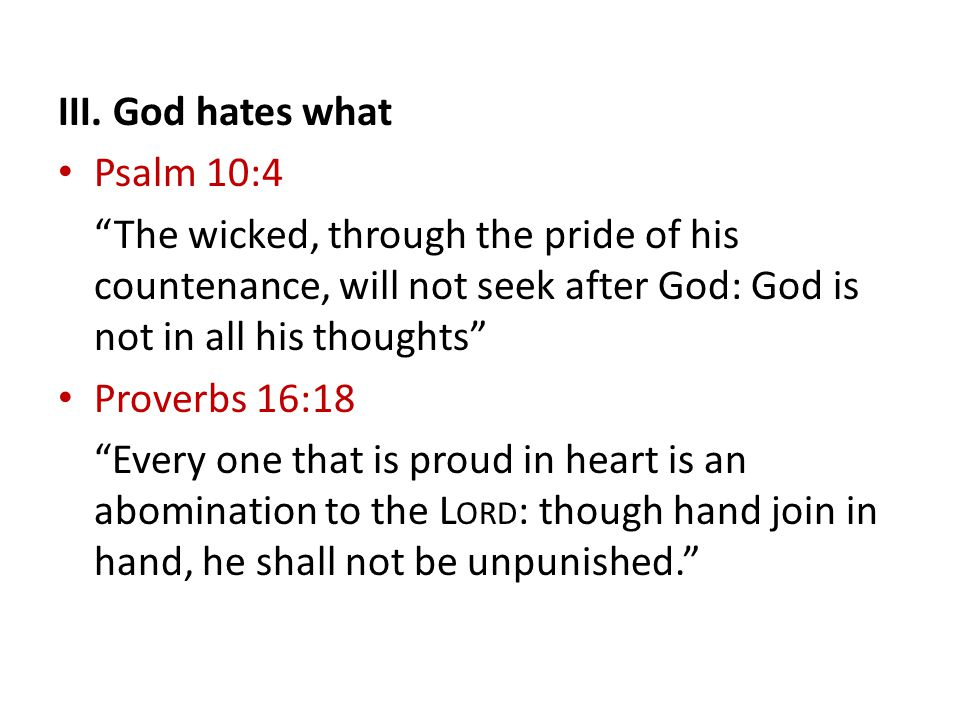 """III. God hates what Psalm 10:4 """"The wicked, through the pride of his countenance, will not seek after God: God is not in all his thoughts"""" Proverbs 16"""