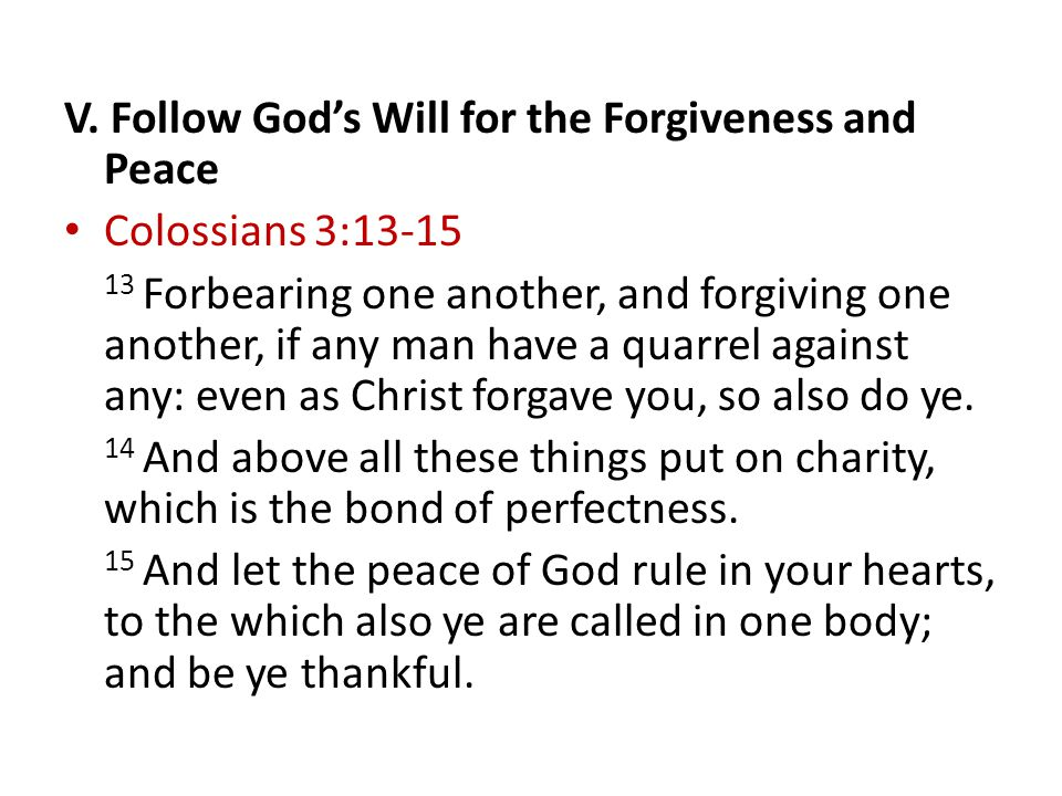 V. Follow God's Will for the Forgiveness and Peace Colossians 3:13-15 13 Forbearing one another, and forgiving one another, if any man have a quarrel