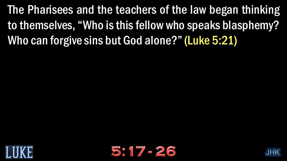 The Pharisees and the teachers of the law began thinking to themselves, Who is this fellow who speaks blasphemy.