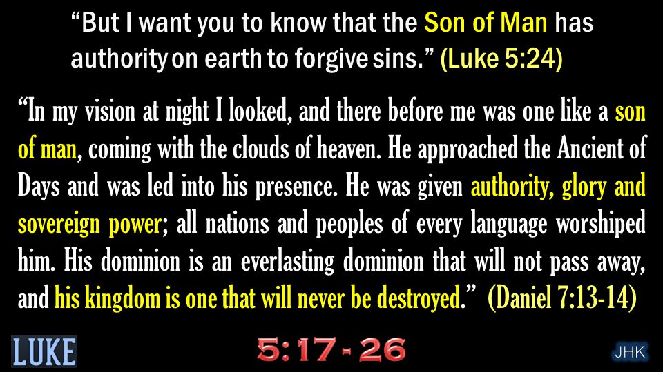 But I want you to know that the Son of Man has authority on earth to forgive sins. (Luke 5:24) In my vision at night I looked, and there before me was one like a son of man, coming with the clouds of heaven.