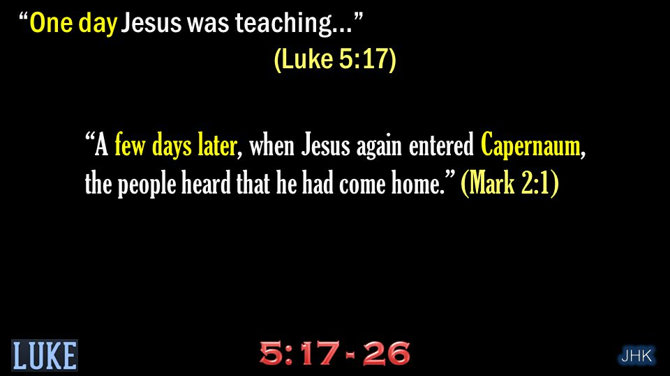 One day Jesus was teaching… (Luke 5:17) A few days later, when Jesus again entered Capernaum, the people heard that he had come home. (Mark 2:1)