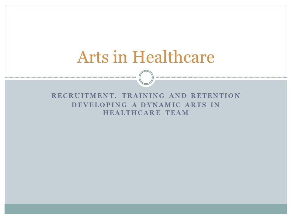 RECRUITMENT, TRAINING AND RETENTION DEVELOPING A DYNAMIC ARTS IN HEALTHCARE TEAM Arts in Healthcare