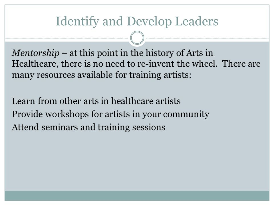 Identify and Develop Leaders Mentorship – at this point in the history of Arts in Healthcare, there is no need to re-invent the wheel.