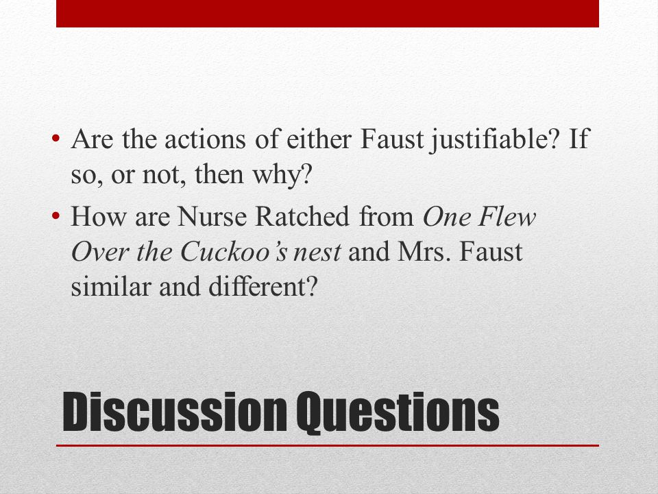 Discussion Questions Are the actions of either Faust justifiable? If so, or not, then why? How are Nurse Ratched from One Flew Over the Cuckoo's nest