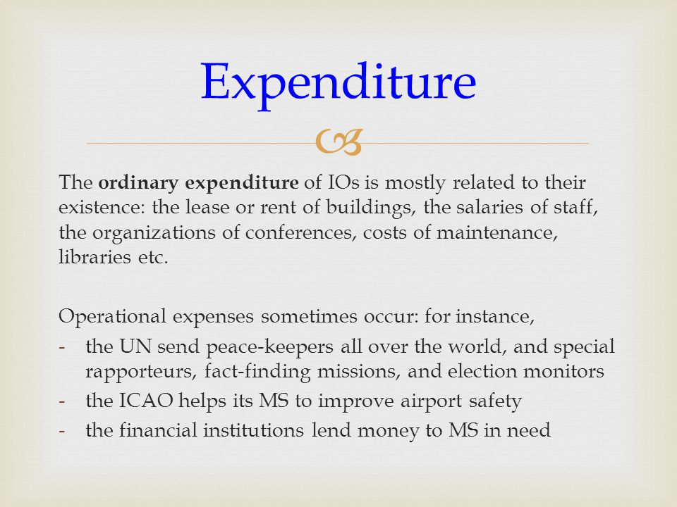  The ordinary expenditure of IOs is mostly related to their existence: the lease or rent of buildings, the salaries of staff, the organizations of conferences, costs of maintenance, libraries etc.