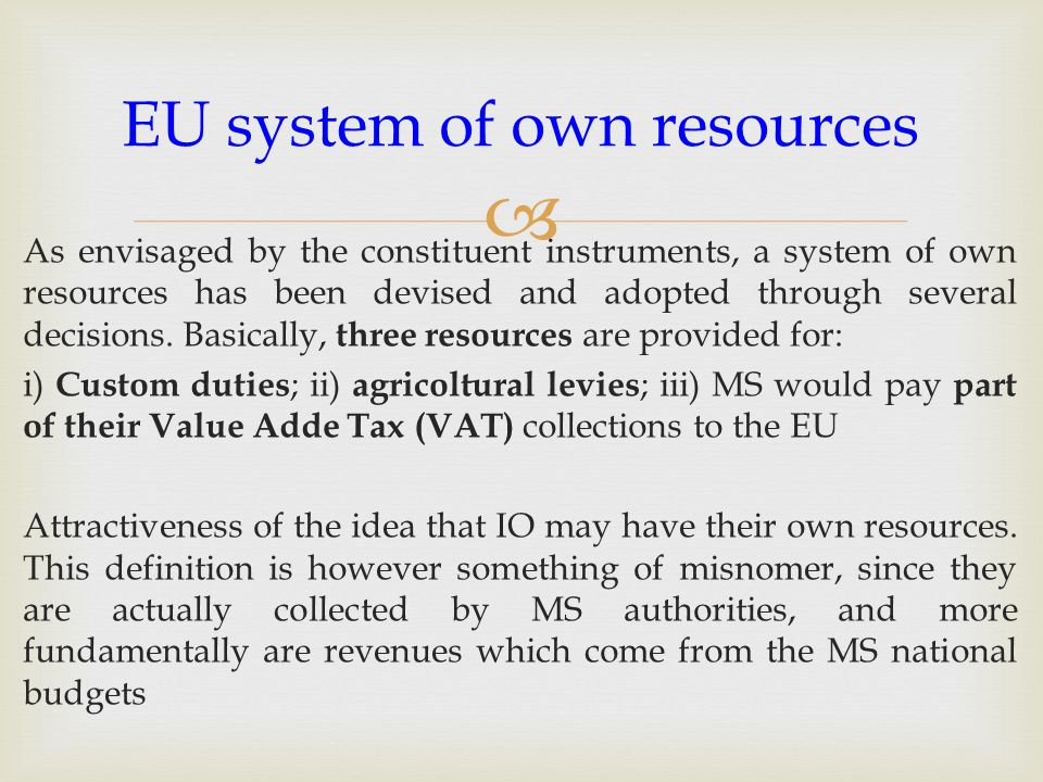  As envisaged by the constituent instruments, a system of own resources has been devised and adopted through several decisions.