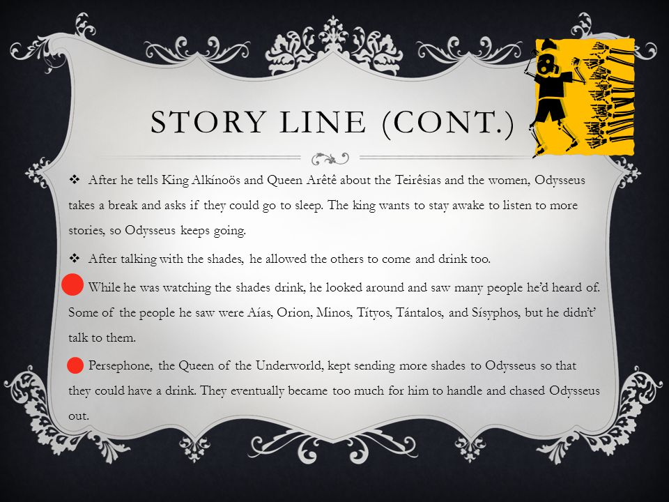 STORY LINE (CONT.)  After he tells King Alkínoös and Queen Arêtê about the Teirêsias and the women, Odysseus takes a break and asks if they could go to sleep.