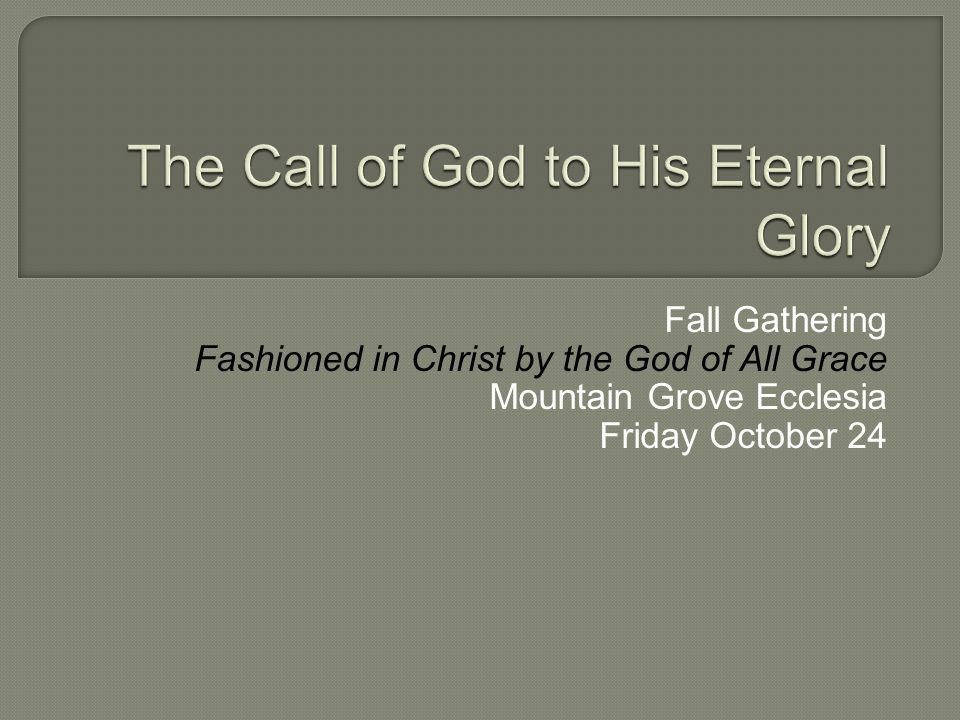 Fall Gathering Fashioned in Christ by the God of All Grace Mountain Grove Ecclesia Friday October 24