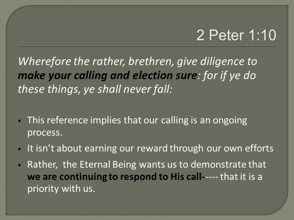 Wherefore the rather, brethren, give diligence to make your calling and election sure: for if ye do these things, ye shall never fall:  This reference implies that our calling is an ongoing process.