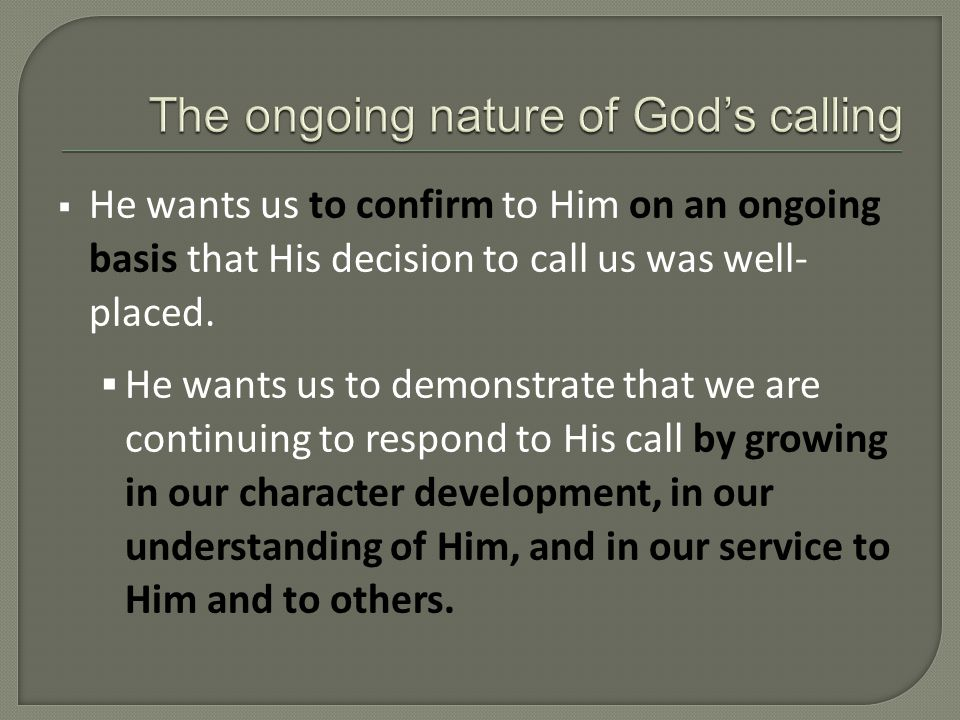  He wants us to confirm to Him on an ongoing basis that His decision to call us was well- placed.