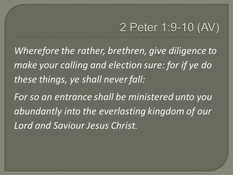 Wherefore the rather, brethren, give diligence to make your calling and election sure: for if ye do these things, ye shall never fall: For so an entrance shall be ministered unto you abundantly into the everlasting kingdom of our Lord and Saviour Jesus Christ.