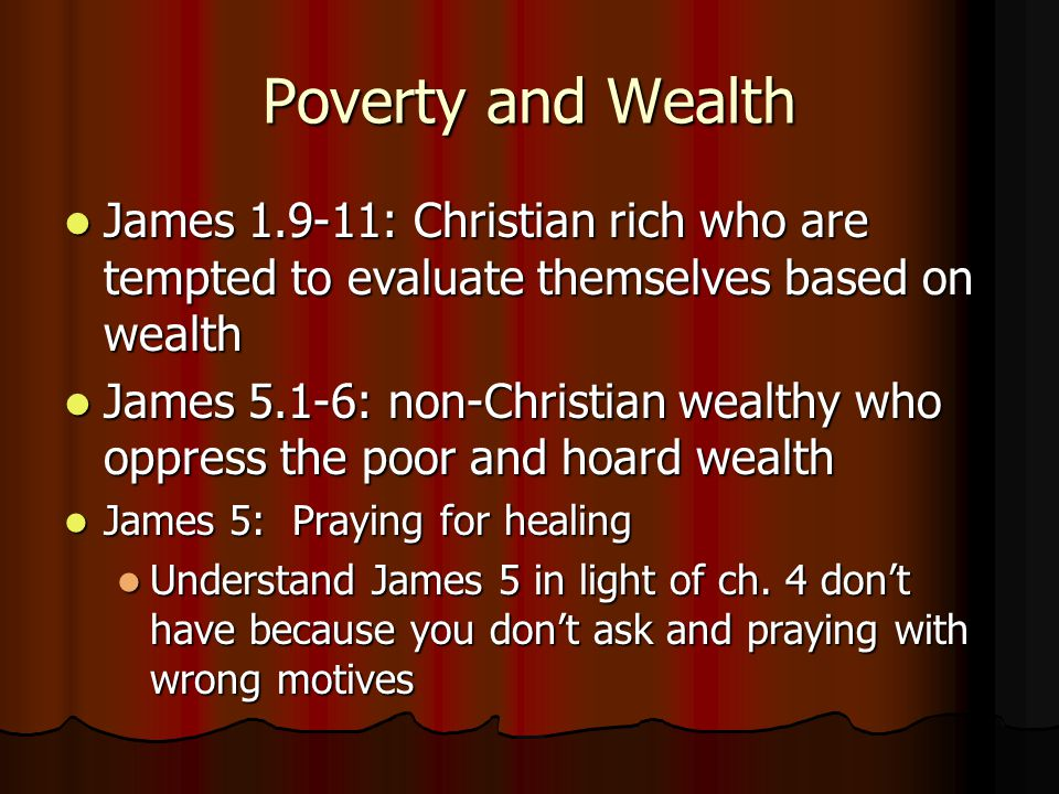 Poverty and Wealth James 1.9-11: Christian rich who are tempted to evaluate themselves based on wealth James 1.9-11: Christian rich who are tempted to evaluate themselves based on wealth James 5.1-6: non-Christian wealthy who oppress the poor and hoard wealth James 5.1-6: non-Christian wealthy who oppress the poor and hoard wealth James 5: Praying for healing James 5: Praying for healing Understand James 5 in light of ch.
