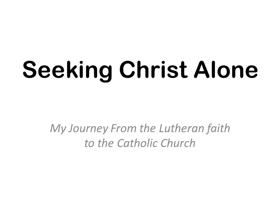 Seeking Christ Alone My Journey From the Lutheran faith to the Catholic Church