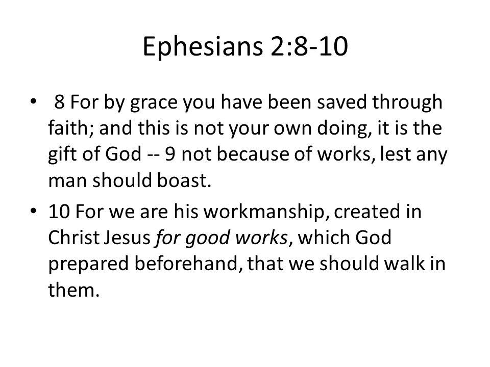 Ephesians 2:8-10 8 For by grace you have been saved through faith; and this is not your own doing, it is the gift of God -- 9 not because of works, lest any man should boast.