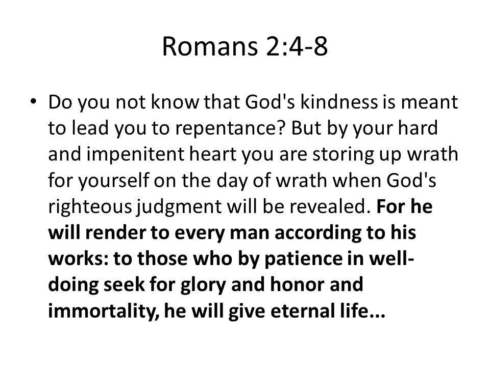 Romans 2:4-8 Do you not know that God s kindness is meant to lead you to repentance.