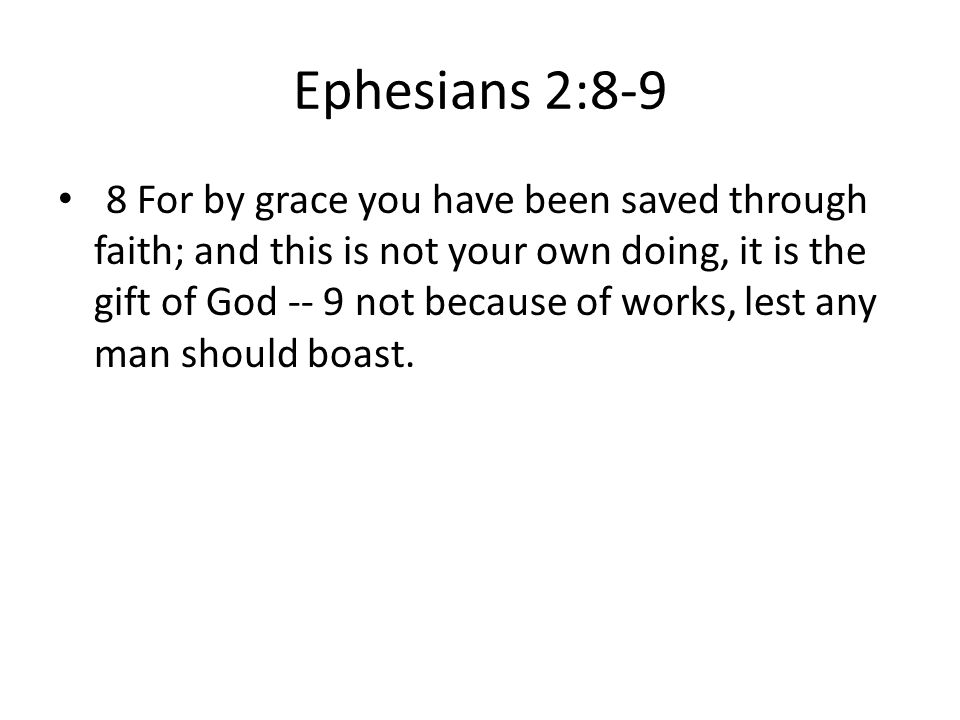 Ephesians 2:8-9 8 For by grace you have been saved through faith; and this is not your own doing, it is the gift of God -- 9 not because of works, lest any man should boast.