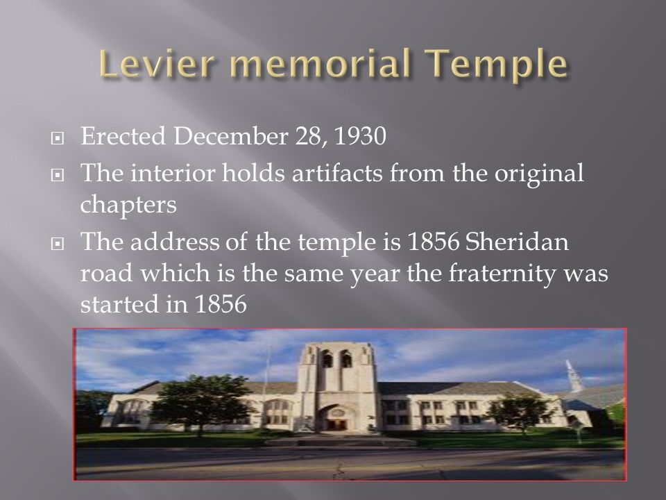  Erected December 28, 1930  The interior holds artifacts from the original chapters  The address of the temple is 1856 Sheridan road which is the same year the fraternity was started in 1856