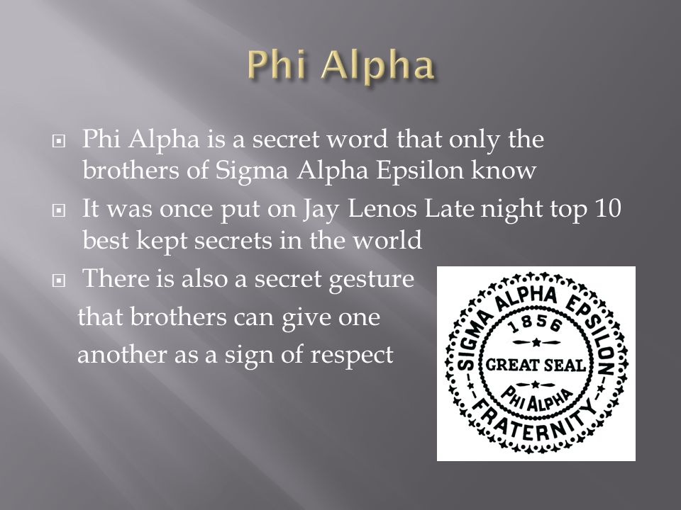  Phi Alpha is a secret word that only the brothers of Sigma Alpha Epsilon know  It was once put on Jay Lenos Late night top 10 best kept secrets in the world  There is also a secret gesture that brothers can give one another as a sign of respect